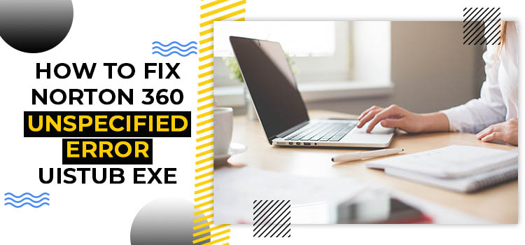 How to Fix Norton 360 unspecified error Uistub.exe?