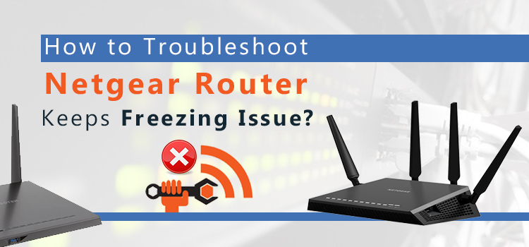 How to Fix Netgear Router Keeps Freezing Issue?